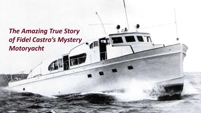 The Amazing True Story Of Fidel Castros Mystery Motoryacht